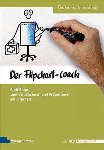 Der Flipchart-Coach. Profi-Tipps zum Visualisieren und Präsentieren am Flipchart (Edition Training aktuell)