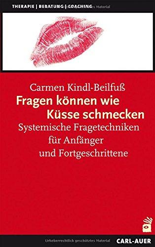 Fragen können wie Küsse schmecken: Systemische Fragetechniken für Anfänger und Fortgeschrittene