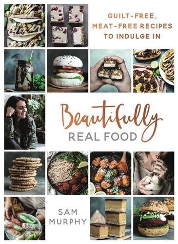 Beautifully Real Food: Meat-free, Guilt-free Recipes to Indulge In