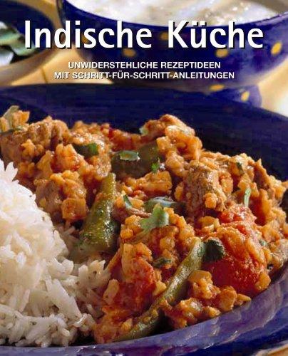 Indische Küche. Unwiderstehliche Rezeptideen mit Schritt-für-Schritt-Anleitungen