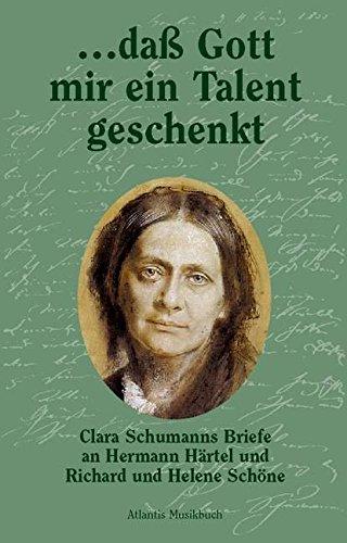 ... dass Gott mir ein Talent geschenkt: Clara Schumanns Briefe an Hermann Härtel und Richard und Helene Schöne
