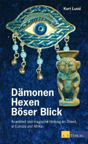 Dämonen, Hexer, Böser Blick: Krankheit und magische Heilung in Orient, Europa und Afrika
