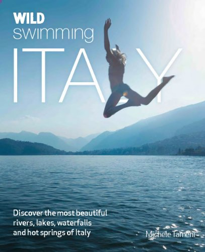 Wild Swimming Italy: Discover the Most Beautiful Rivers, Lakes and Waterfalls of Italy