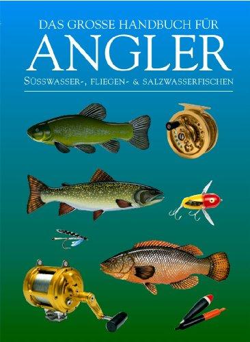Das große Handbuch für Angler: Süßwasser-, Fliegen- und Salzwasserfischen