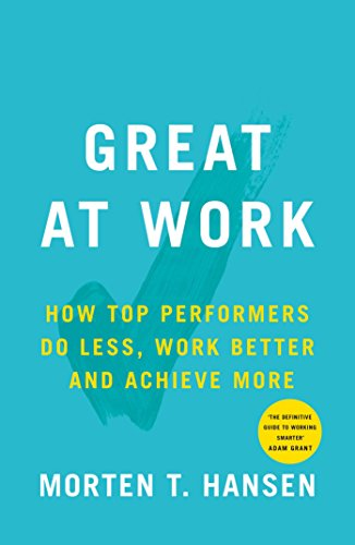 Great at Work: How Top Performers do Less, Work Better and Achieve More