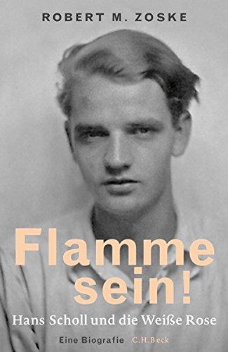 Flamme sein!: Hans Scholl und die Weiße Rose