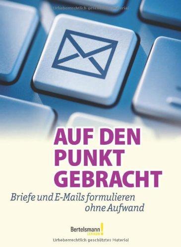 Auf den Punkt gebracht: Briefe und E-Mails formulieren ohne Aufwand