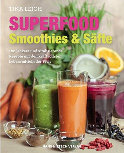 Superfood - Smoothies & Säfte: 100 leckere und vitalisierende Rezepte mit den kraftvollsten Lebensmitteln der Welt