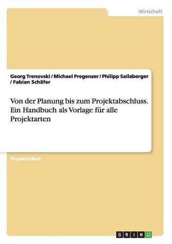 Von der Planung bis zum Projektabschluss. Ein Handbuch als Vorlage für alle Projektarten